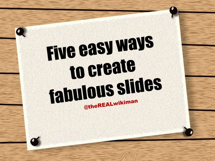 Five easy ways <br />to create <br />fabulous slides <br />@theREALwikiman<br />