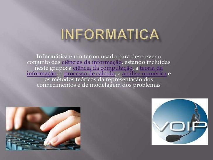 Informática é um termo usado para descrever oconjunto das ciências da informação, estando incluídas   neste grupo: a ciênc...