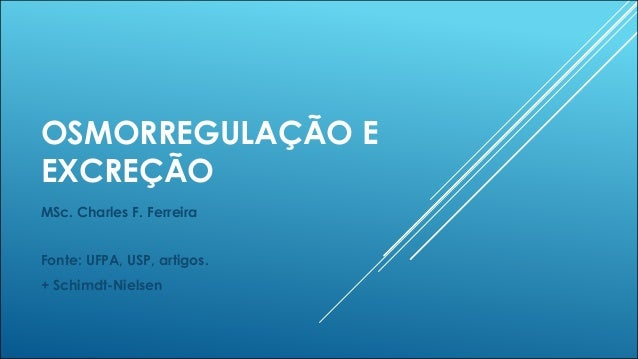 OSMORREGULAÇÃO E EXCREÇÃO MSc. Charles F. Ferreira Fonte: UFPA, USP, artigos. + Schimdt-Nielsen