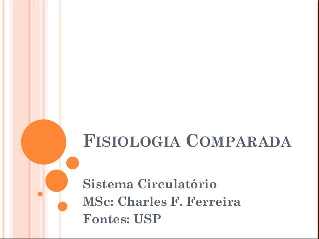 FISIOLOGIA COMPARADA Sistema Circulatório MSc: Charles F. Ferreira Fontes: USP