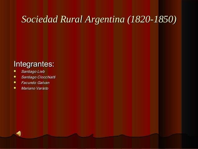 Sociedad Rural Argentina (1820-1850)Sociedad Rural Argentina (1820-1850) Integrantes:Integrantes:  Santiago LiebSantiago ...