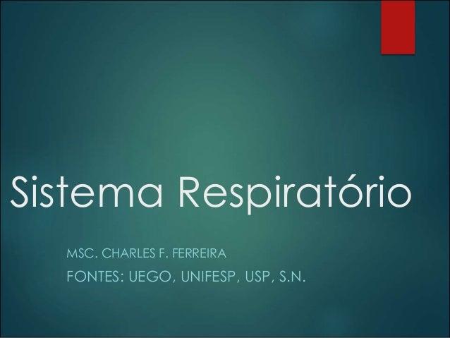 Sistema Respiratório MSC. CHARLES F. FERREIRA FONTES: UEGO, UNIFESP, USP, S.N.