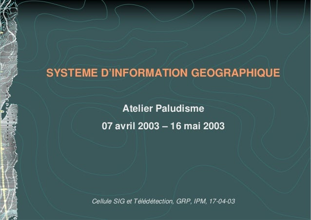 SYSTEME D'INFORMATION GEOGRAPHIQUEAtelier Paludisme07 avril 2003 – 16 mai 2003Cellule SIG et Télédétection, GRP, IPM, 17-0...