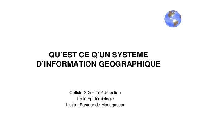 QU'EST CE Q'UN SYSTEMED'INFORMATION GEOGRAPHIQUECellule SIG – TélédétectionUnité EpidémiologieInstitut Pasteur de Madagascar