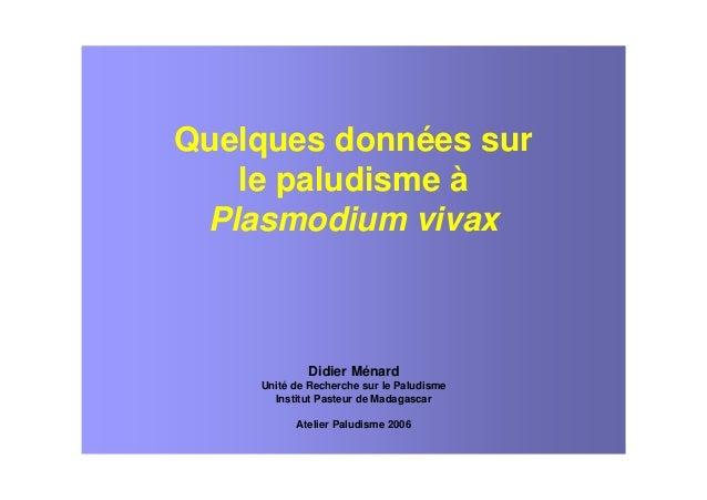 Quelques données surle paludisme àPlasmodium vivaxDidier MénardUnité de Recherche sur le PaludismeInstitut Pasteur de Mada...