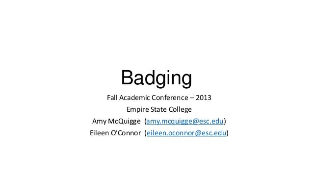Badging Fall Academic Conference – 2013 Empire State College Amy McQuigge (amy.mcquigge@esc.edu) Eileen O'Connor (eileen.o...