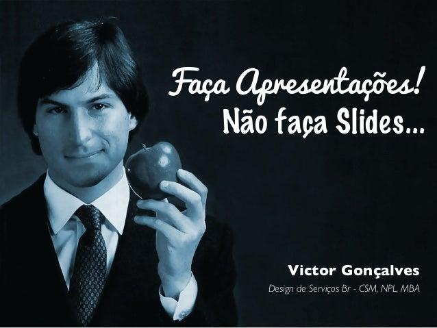 Faça Apresentações! Não faça Slides... Victor Gonçalves Design de Serviços Br - CSM, NPL, MBA