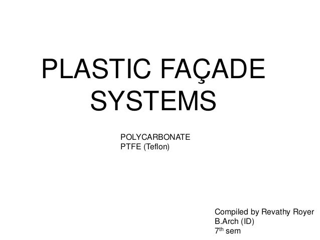 PLASTIC FAÇADE  SYSTEMS  Compiled by Revathy Royer  B.Arch (ID)  7th sem  POLYCARBONATE  PTFE (Teflon)