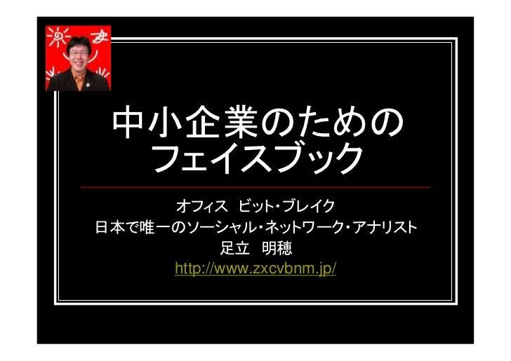 中小企業のための  フェイスブック     オフィス ビット・ブレイク日本で唯一のソーシャル・ネットワーク・アナリスト            足立 明穂     http://www.zxcvbnm.jp/