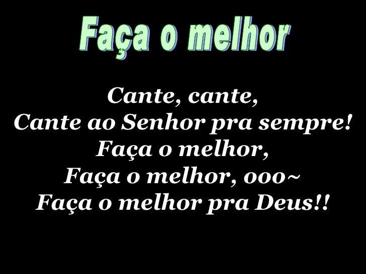 Cante, cante, Cante ao Senhor pra sempre! Faça o melhor, Faça o melhor, ooo~ Faça o melhor pra Deus!! Faça o melhor