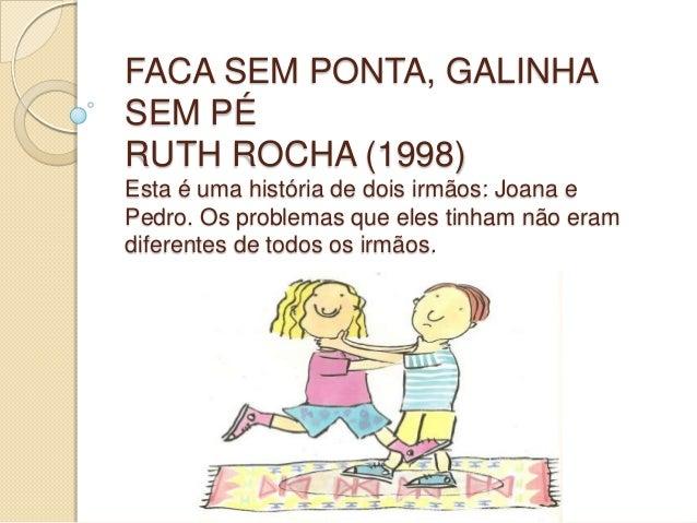 FACA SEM PONTA, GALINHA SEM PÉ RUTH ROCHA (1998) Esta é uma história de dois irmãos: Joana e Pedro. Os problemas que eles ...