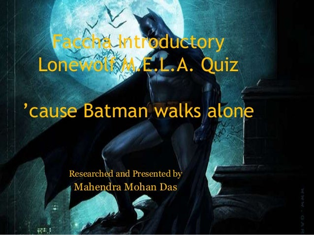 Faccha Introductory Lonewolf M.E.L.A. Quiz 'cause Batman walks alone Researched and Presented by Mahendra Mohan Das