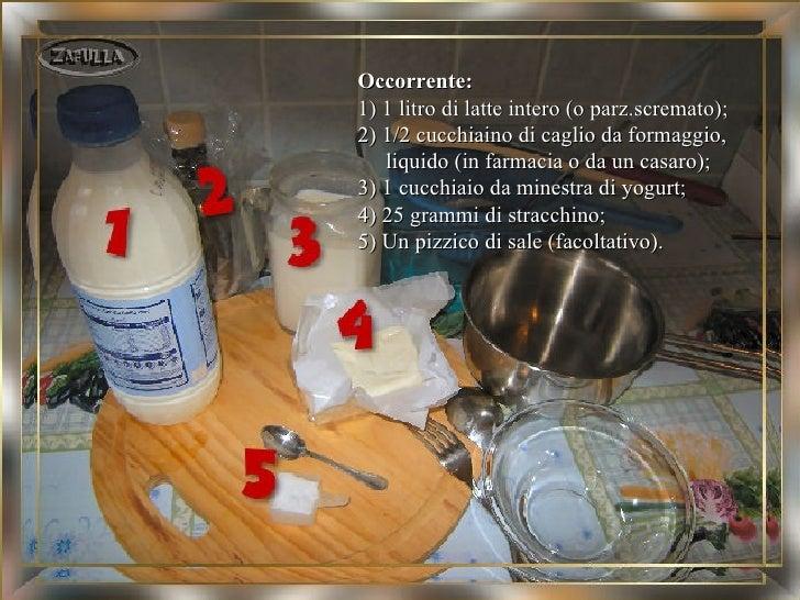 Occorrente:1) 1 litro di latte intero (o parz.scremato);2) 1/2 cucchiaino di caglio da formaggio,   liquido (in farmacia o...