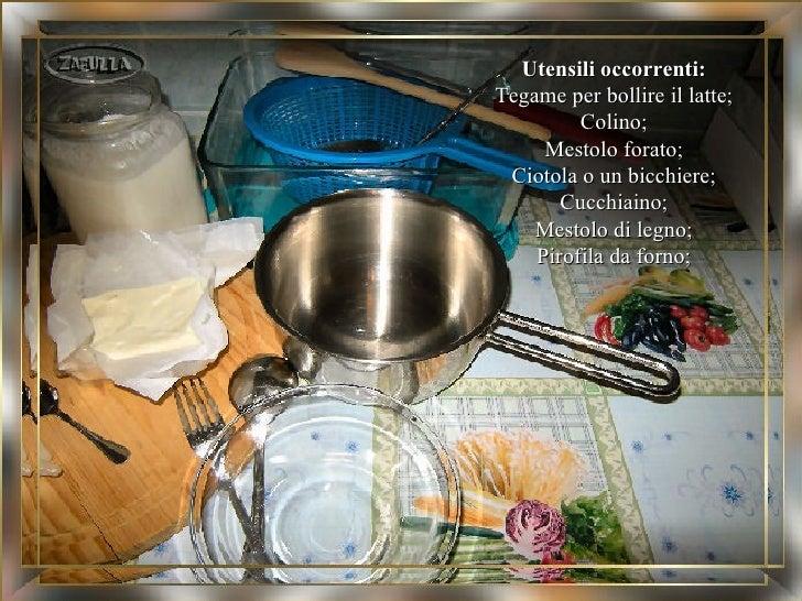 Utensili occorrenti:Tegame per bollire il latte;         Colino;     Mestolo forato; Ciotola o un bicchiere;       Cucchia...