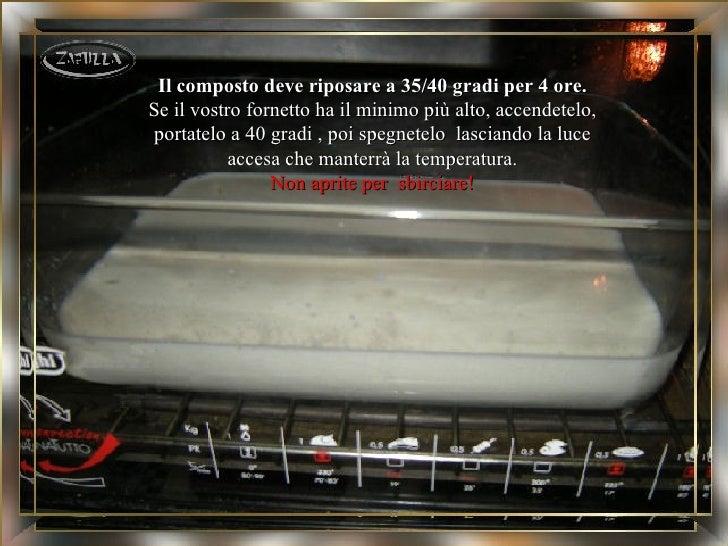 Il composto deve riposare a 35/40 gradi per 4 ore.Se il vostro fornetto ha il minimo più alto, accendetelo,portatelo a 40 ...