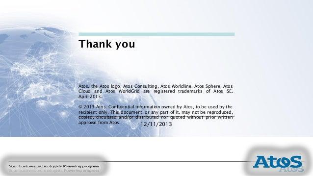 12/11/2013 Thank you Atos, the Atos logo, Atos Consulting, Atos Worldline, Atos Sphere, Atos Cloud and Atos WorldGrid are ...