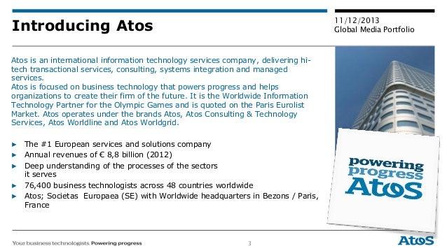 3 11/12/2013 Global Media PortfolioIntroducing Atos Atos is an international information technology services company, deli...