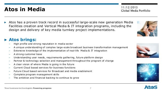 7 11/12/2013 Global Media PortfolioAtos in Media ▶ Atos has a proven track record in successful large-scale new generation...