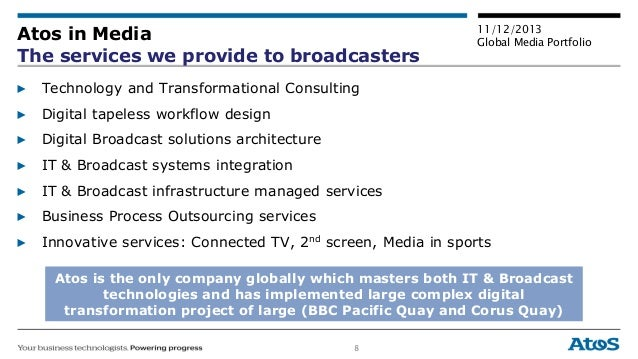 8 11/12/2013 Global Media Portfolio Atos in Media The services we provide to broadcasters ▶ Technology and Transformationa...
