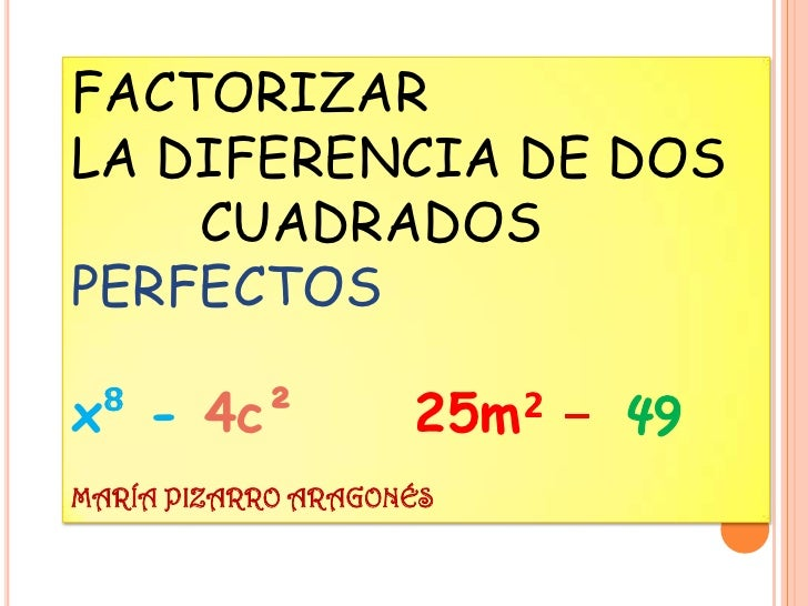 FACTORIZARLA DIFERENCIA DE DOS    CUADRADOSPERFECTOSx⁸ - 4c²            25m² - 49MARÍA PIZARRO ARAGONÉS