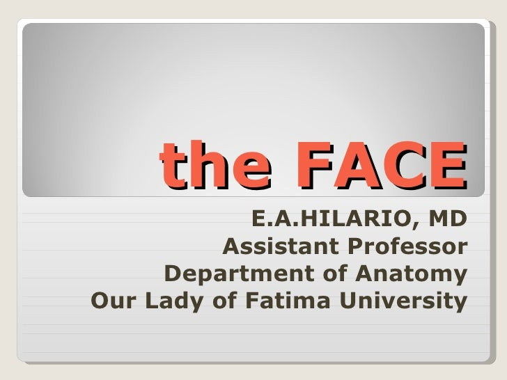the FACE E.A.HILARIO, MD Assistant Professor Department of Anatomy Our Lady of Fatima University