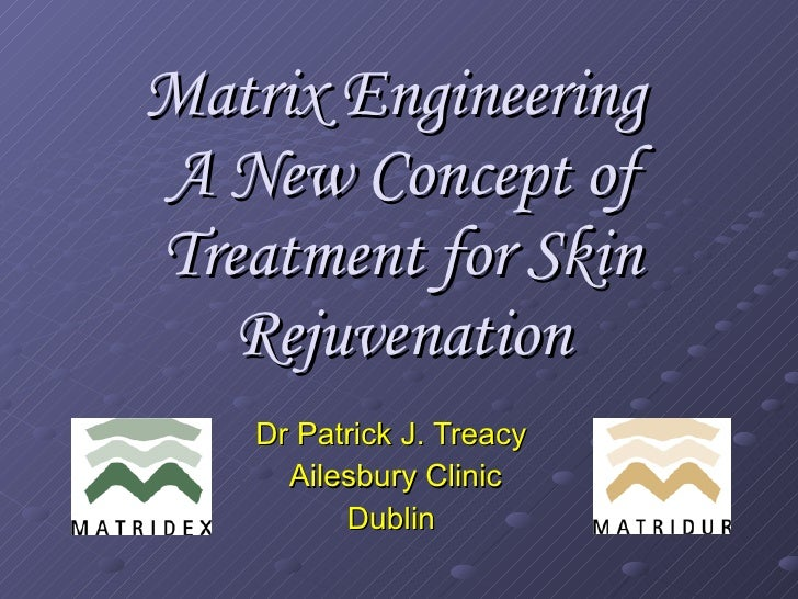 Matrix Engineering  A New Concept of Treatment for Skin Rejuvenation Dr Patrick J. Treacy  Ailesbury Clinic Dublin
