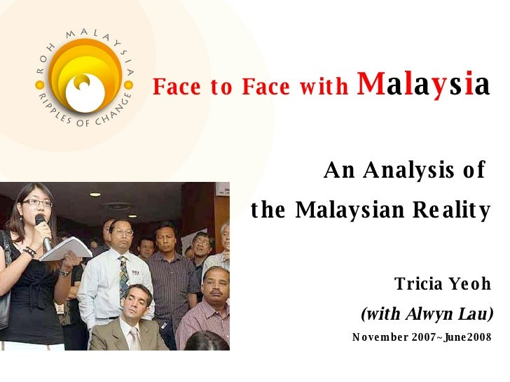 Face to Face with  M a l a y s i a An Analysis of  the Malaysian Reality Tricia Yeoh (with Alwyn Lau) November 2007~June2008