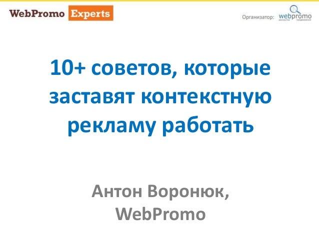 10+ советов, которые заставят контекстную рекламу работать Антон Воронюк, WebPromo