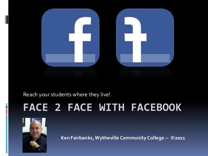 Face 2 Face with Facebook<br />Reach your students where they live!<br />Ken Fairbanks, Wytheville Community College --  ©...
