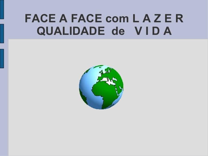 FACE A FACE com L A Z E R QUALIDADE  de  V I D A