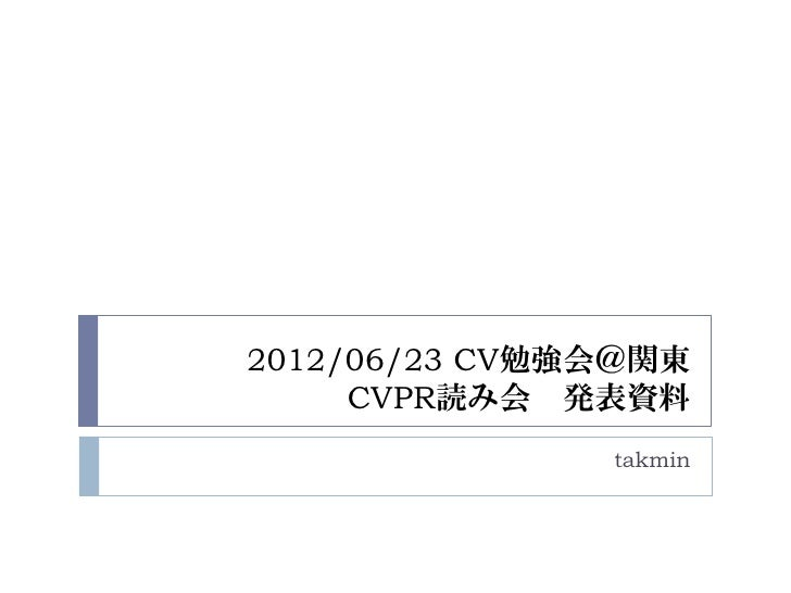 2012/06/23 CV勉強会@関東     CVPR読み会 発表資料               takmin