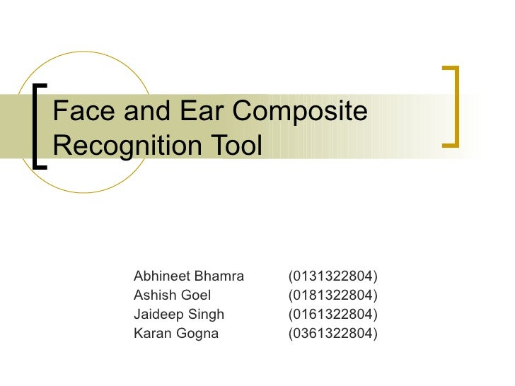 Face and Ear Composite Recognition Tool Abhineet Bhamra  (0131322804) Ashish Goel  (0181322804) Jaideep Singh  (0161322804...