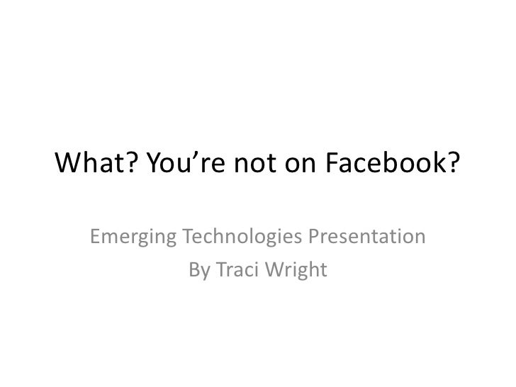 What? You're not on Facebook?    Emerging Technologies Presentation             By Traci Wright