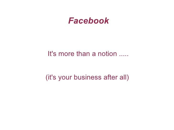 Facebook It's more than a notion ..... (it's your business after all)