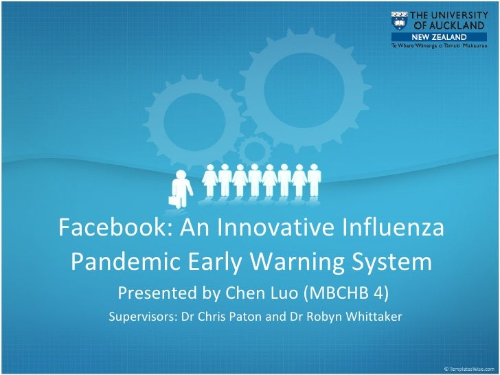 Facebook: An Innovative Influenza Pandemic Early Warning System Presented by Chen Luo (MBCHB 4)  Supervisors: Dr Chris Pat...