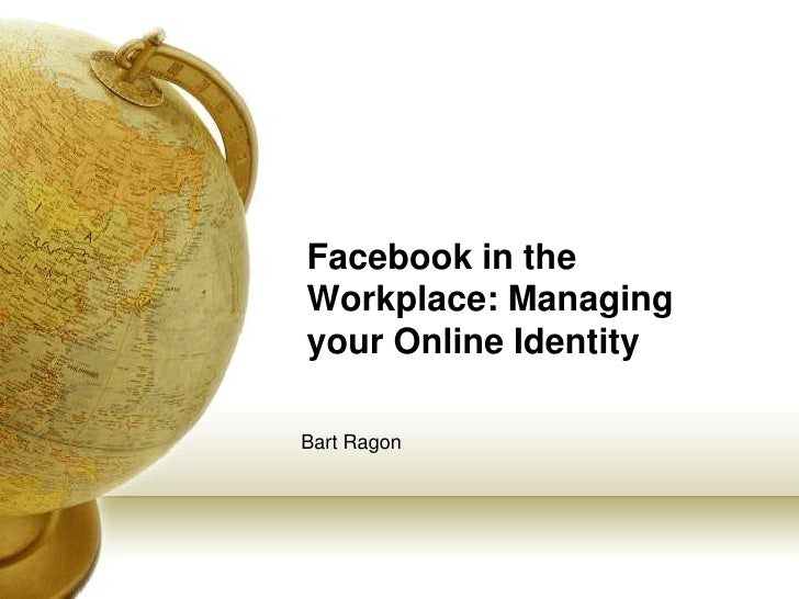 Facebook in the Workplace: Managing your Online Identity<br />Bart Ragon<br />