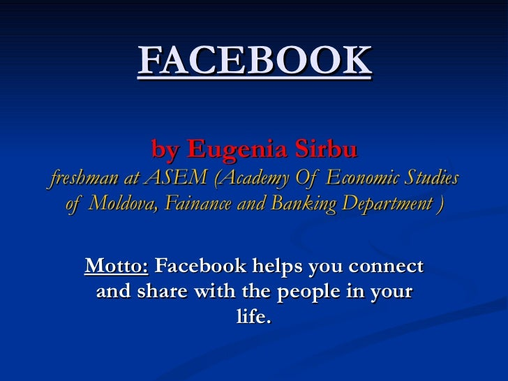 FACEBOOK by Eugenia Sirbu freshman at ASEM (Academy Of Economic Studies of Moldova, Fainance and Banking Department ) Mott...
