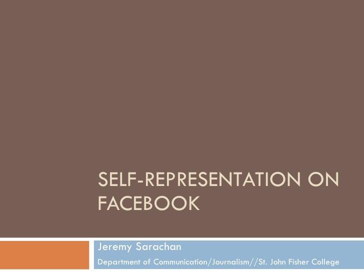 SELF-REPRESENTATION ON FACEBOOK Jeremy Sarachan Department of Communication/Journalism//St. John Fisher College