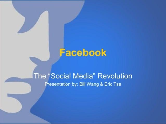 """Facebook The """"Social Media"""" Revolution Presentation by: Bill Wang & Eric Tse"""