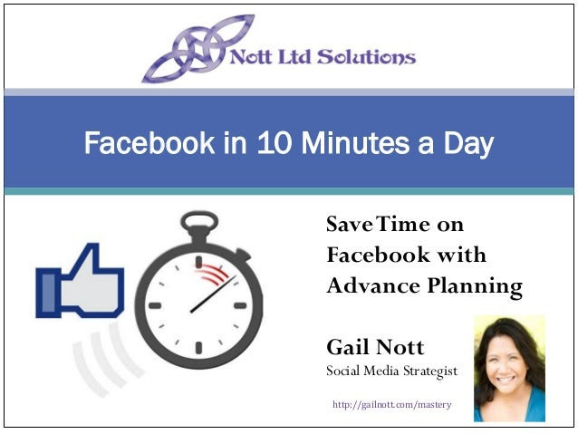 Facebook in 10 Minutes a Day Save Time on Facebook with Advance Planning Gail Nott  Social Media Strategist http://gailnot...