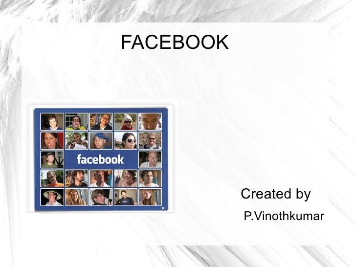FACEBOOK <ul><li>Created by </li></ul><ul><ul><li>P.Vinothkumar </li></ul></ul>