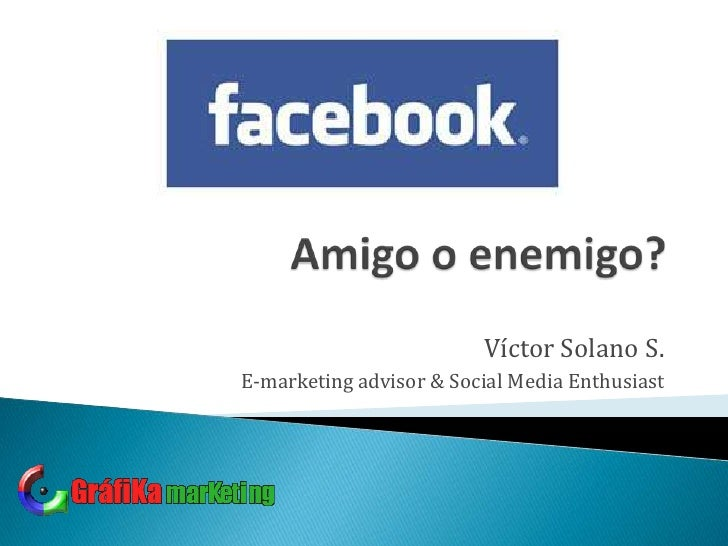Amigo o enemigo?<br />Víctor Solano S.<br />E-marketing advisor & Social Media Enthusiast<br />