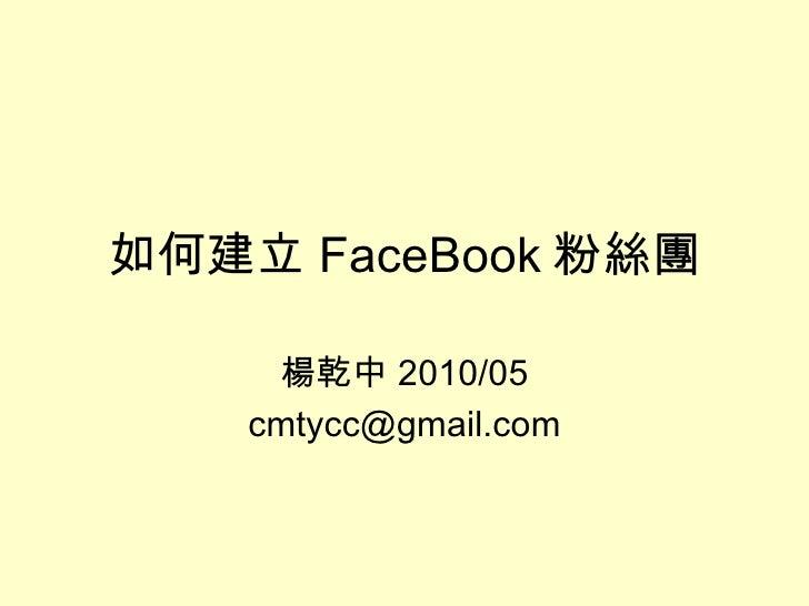 如何建立 FaceBook 粉絲團 楊乾中 2010/05 [email_address]