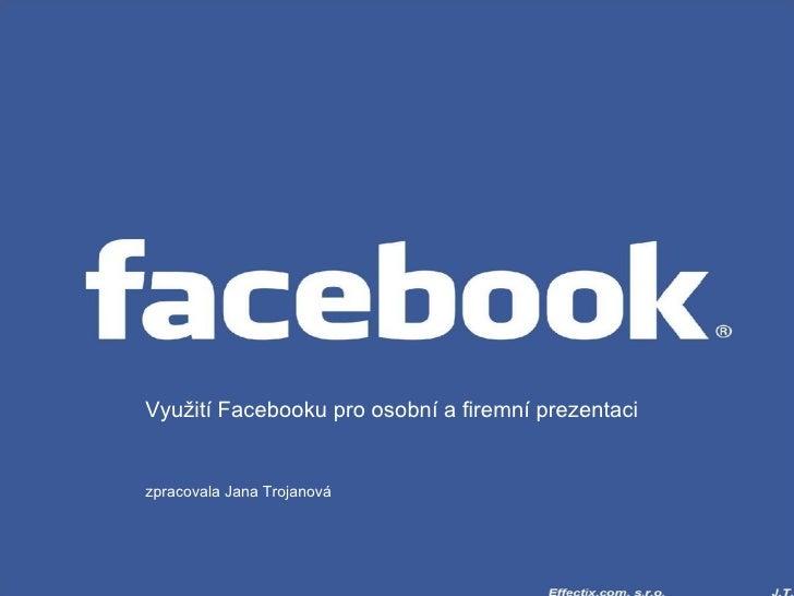 Využití Facebooku pro osobní a firemní prezentaci zpracovala Jana Trojanová