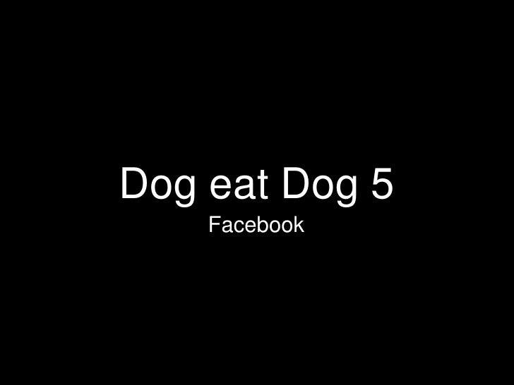 Dog eatDog 5<br />Facebook<br />