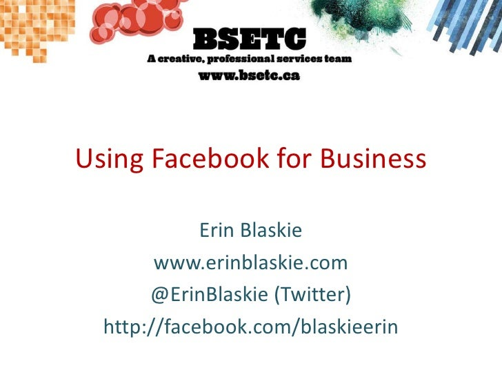 Using Facebook for Business<br />Erin Blaskie<br />www.erinblaskie.com<br />@ErinBlaskie (Twitter)<br />http://facebook.co...