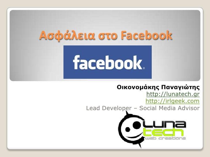 Ασφάλεια στο Facebook<br />Οικονομάκης Παναγιώτης<br />http://lunatech.gr<br />http://irlgeek.com<br />Lead Developer – So...