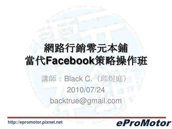 網路行銷零元本鋪當代Facebook策略操作班<br />講師:Black C.(邱煜庭)<br />2010/07/24<br />backtrue@gmail.com<br />