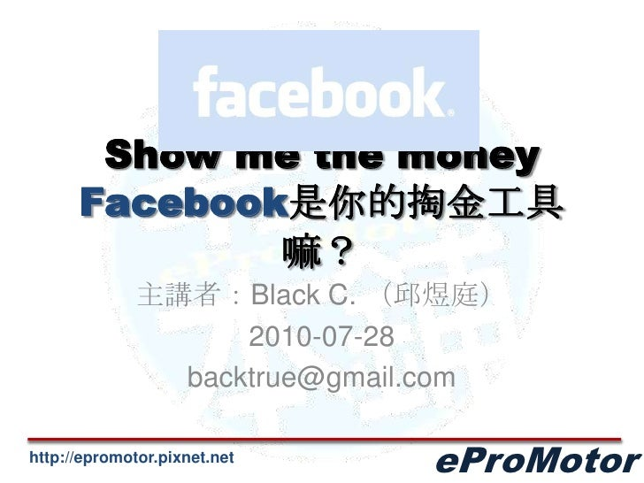 Show me the moneyFacebook是你的掏金工具嘛?<br />主講者:Black C. (邱煜庭)<br />2010-07-28<br />backtrue@gmail.com<br />