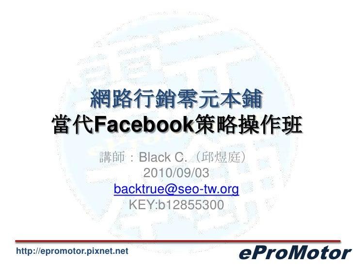 網路行銷零元本鋪當代Facebook策略操作班<br />講師:Black C.(邱煜庭)<br />2010/09/03<br />backtrue@seo-tw.org<br />KEY:b12855300<br />